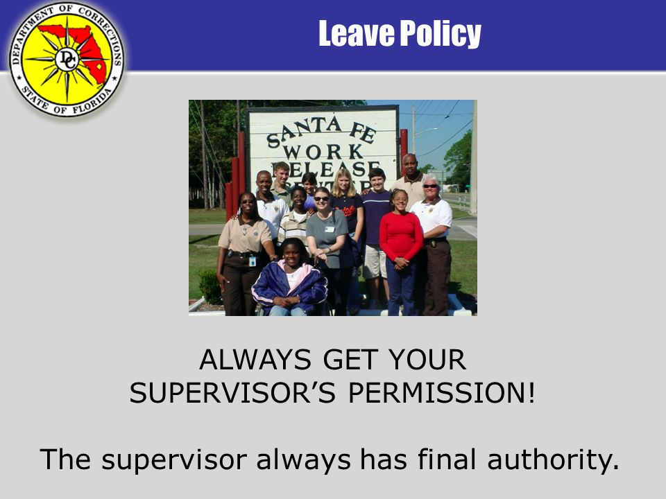 Leave Policy ALWAYS GET YOUR SUPERVISORS PERMISSION! The supervisor always has final authority.