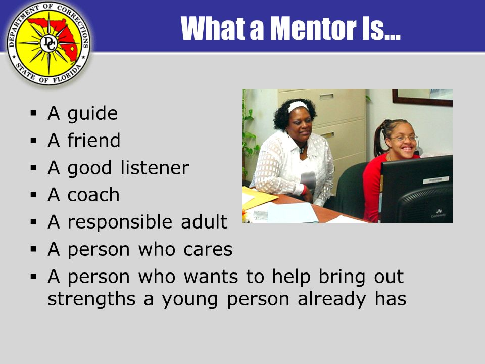 What a Mentor Is… A guide A friend A good listener A coach A responsible adult A person who cares A person who wants to help bring out strengths a young person already has