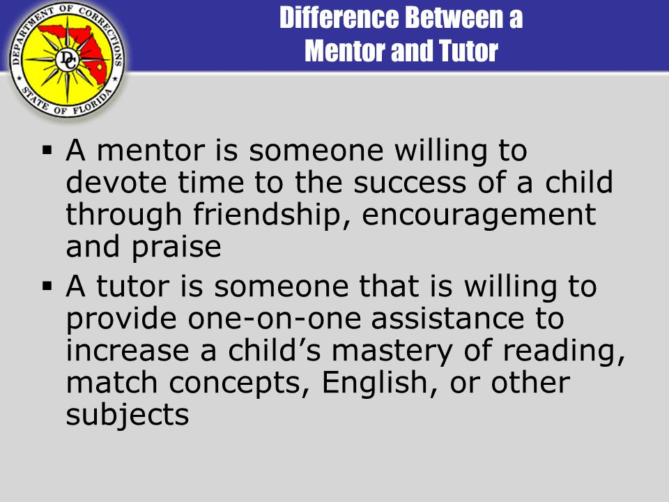 Difference Between a Mentor and Tutor A mentor is someone willing to devote time to the success of a child through friendship, encouragement and praise A tutor is someone that is willing to provide one-on-one assistance to increase a childs mastery of reading, match concepts, English, or other subjects
