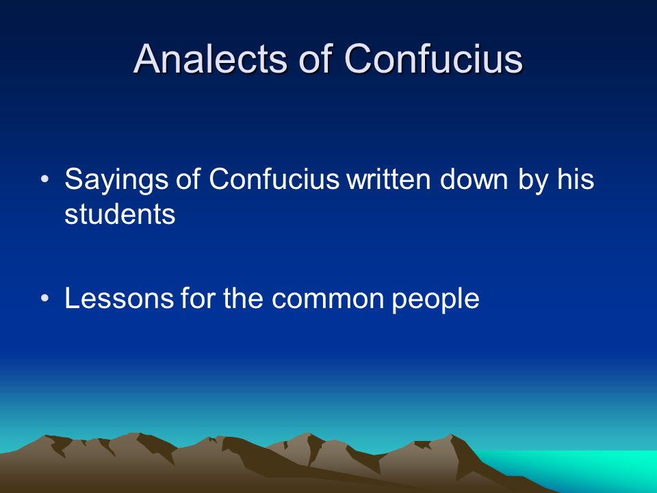 Analects of Confucius Sayings of Confucius written down by his students Lessons for the common people