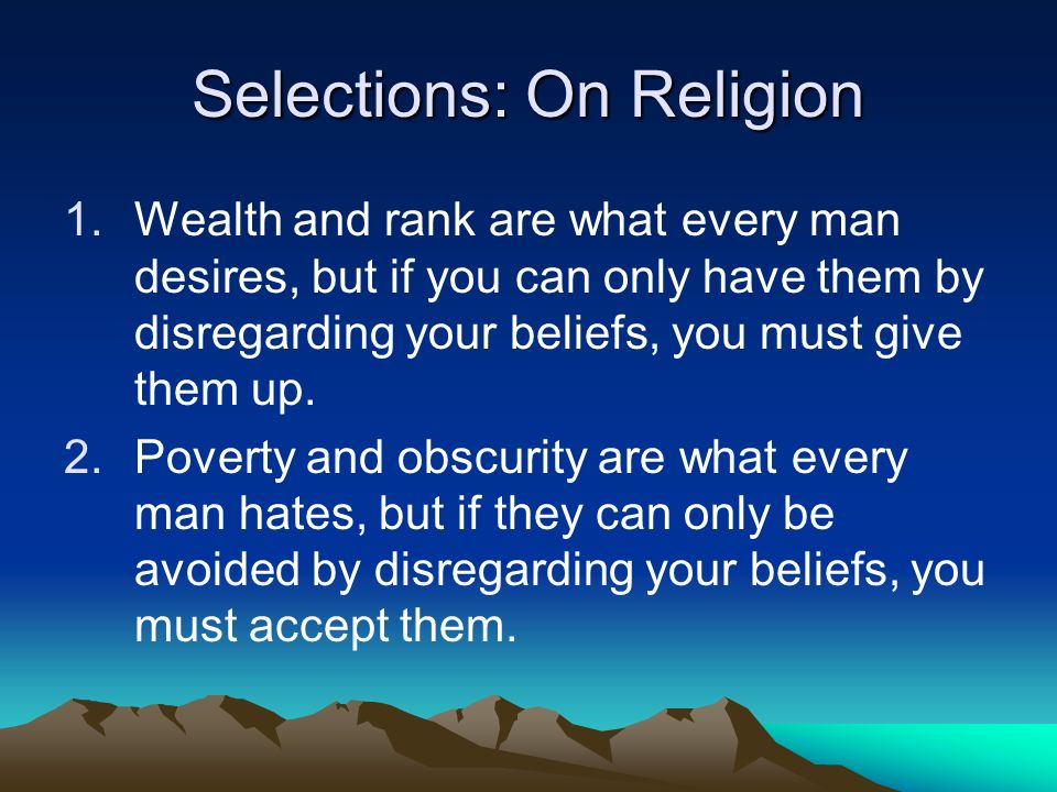 Selections: On Religion 1.Wealth and rank are what every man desires, but if you can only have them by disregarding your beliefs, you must give them up.