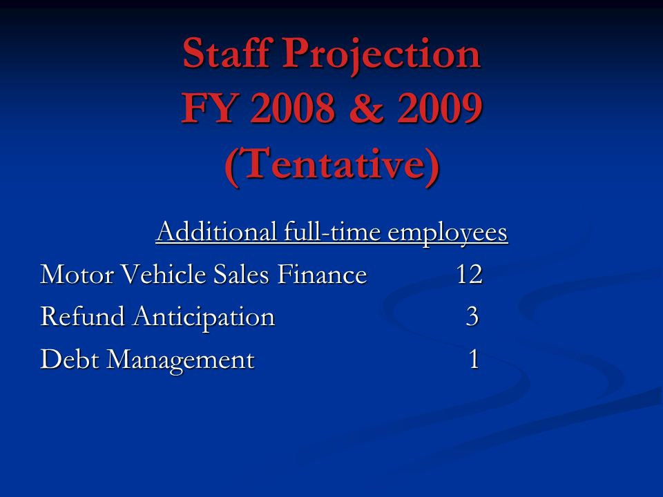 Staff Projection FY 2008 & 2009 (Tentative) Additional full-time employees Motor Vehicle Sales Finance 12 Refund Anticipation 3 Debt Management 1