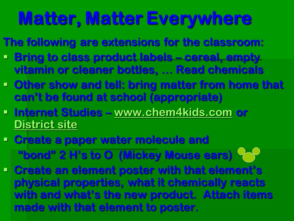 Matter, Matter Everywhere The following are extensions for the classroom: Bring to class product labels – cereal, empty vitamin or cleaner bottles, … Read chemicals Bring to class product labels – cereal, empty vitamin or cleaner bottles, … Read chemicals Other show and tell: bring matter from home that cant be found at school (appropriate) Other show and tell: bring matter from home that cant be found at school (appropriate) Internet Studies – www.chem4kids.com or District site Internet Studies – www.chem4kids.com or District sitewww.chem4kids.com District sitewww.chem4kids.com District site Create a paper water molecule and Create a paper water molecule and bond 2 Hs to O (Mickey Mouse ears) Create an element poster with that elements physical properties, what it chemically reacts with and whats the new product.
