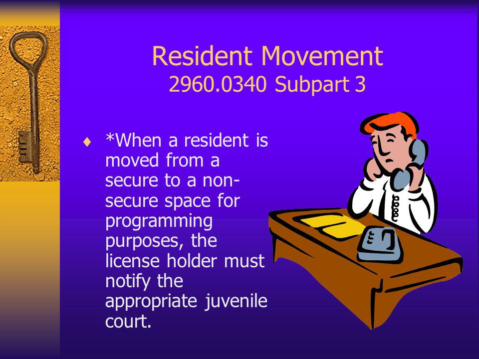 Resident Movement 2960.0340 Subpart 3 *When a resident is moved from a secure to a non- secure space for programming purposes, the license holder must notify the appropriate juvenile court.