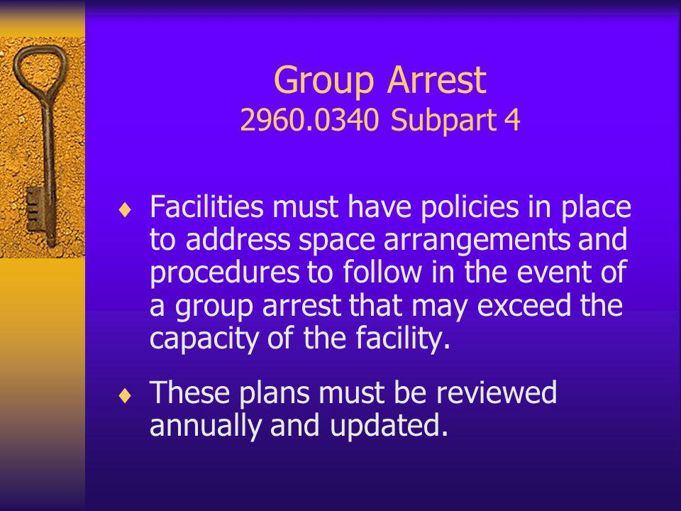 Group Arrest 2960.0340 Subpart 4 Facilities must have policies in place to address space arrangements and procedures to follow in the event of a group arrest that may exceed the capacity of the facility.