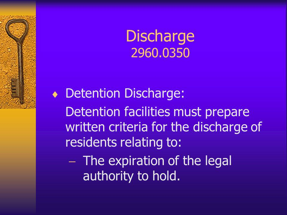 Discharge 2960.0350 Detention Discharge: Detention facilities must prepare written criteria for the discharge of residents relating to: The expiration of the legal authority to hold.