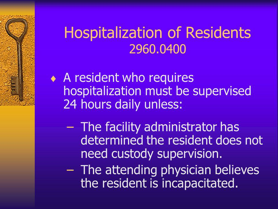 Hospitalization of Residents 2960.0400 A resident who requires hospitalization must be supervised 24 hours daily unless: –The facility administrator has determined the resident does not need custody supervision.