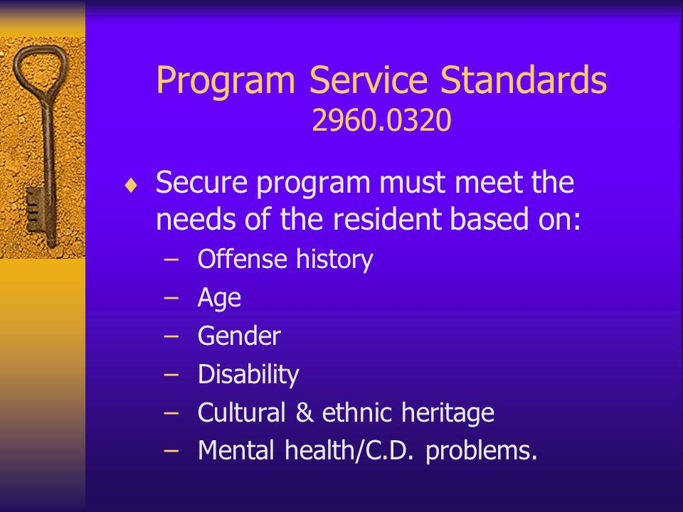 Program Service Standards 2960.0320 Secure program must meet the needs of the resident based on: –Offense history –Age –Gender –Disability –Cultural & ethnic heritage –Mental health/C.D.