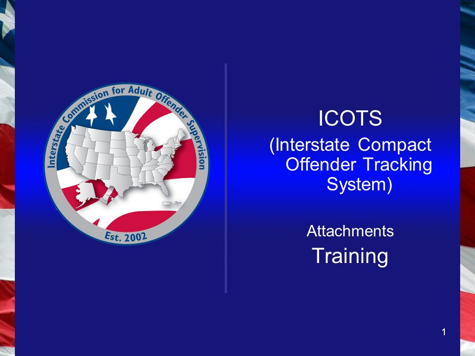 1 ICOTS (Interstate Compact Offender Tracking System) Attachments Training