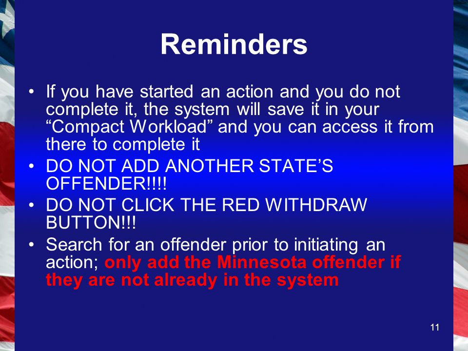 11 Reminders If you have started an action and you do not complete it, the system will save it in your Compact Workload and you can access it from there to complete it DO NOT ADD ANOTHER STATES OFFENDER!!!.