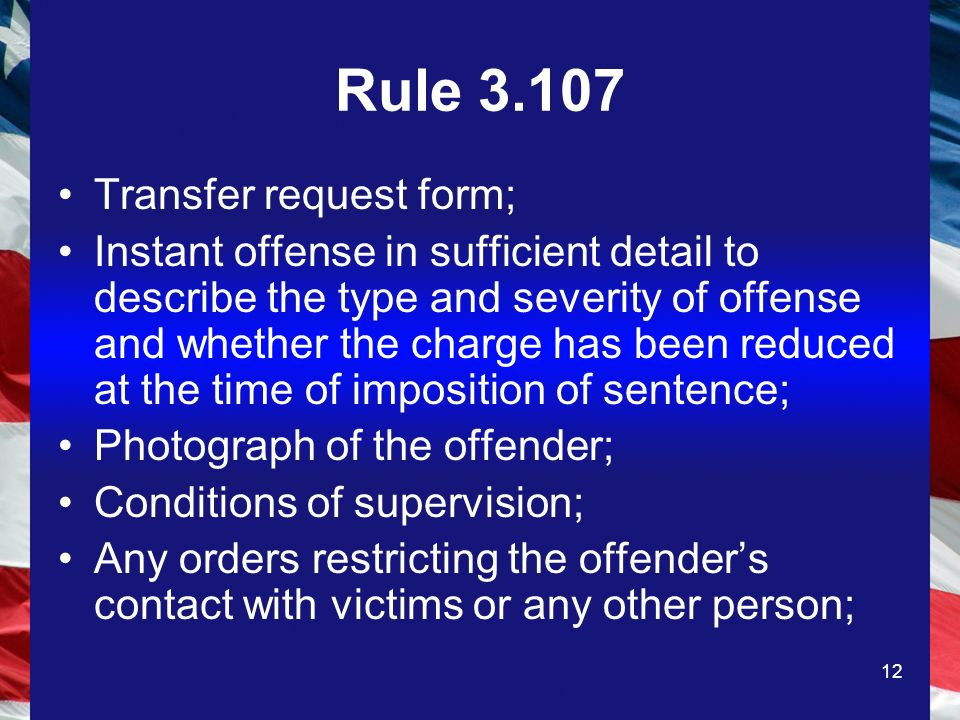 12 Rule Transfer request form; Instant offense in sufficient detail to describe the type and severity of offense and whether the charge has been reduced at the time of imposition of sentence; Photograph of the offender; Conditions of supervision; Any orders restricting the offenders contact with victims or any other person;
