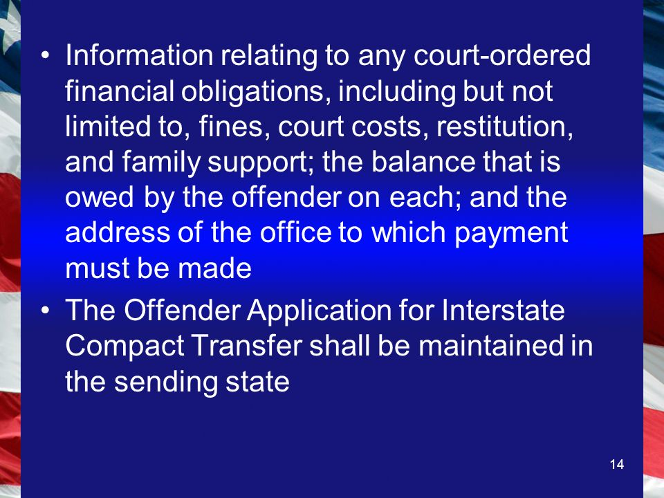 14 Information relating to any court-ordered financial obligations, including but not limited to, fines, court costs, restitution, and family support; the balance that is owed by the offender on each; and the address of the office to which payment must be made The Offender Application for Interstate Compact Transfer shall be maintained in the sending state