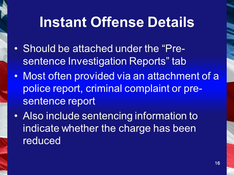 16 Instant Offense Details Should be attached under the Pre- sentence Investigation Reports tab Most often provided via an attachment of a police report, criminal complaint or pre- sentence report Also include sentencing information to indicate whether the charge has been reduced