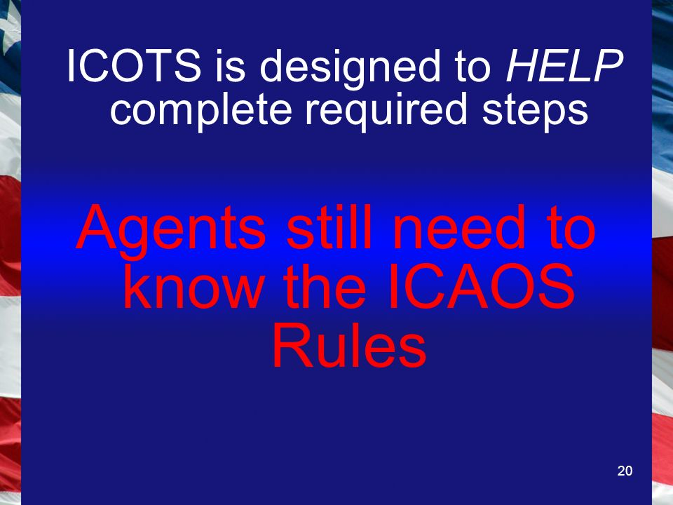 20 ICOTS is designed to HELP complete required steps Agents still need to know the ICAOS Rules