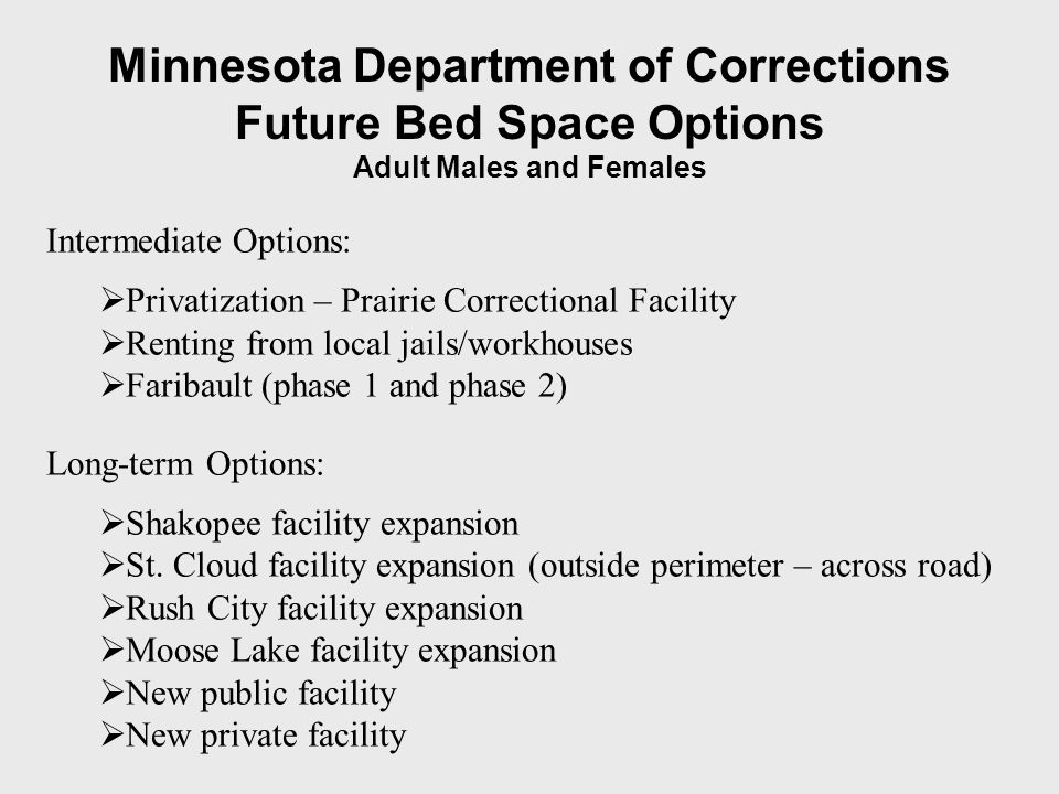 Minnesota Department of Corrections Future Bed Space Options Adult Males and Females Intermediate Options: Privatization – Prairie Correctional Facility Renting from local jails/workhouses Faribault (phase 1 and phase 2) Long-term Options: Shakopee facility expansion St.
