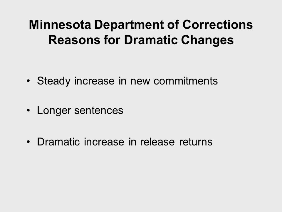 Minnesota Department of Corrections Reasons for Dramatic Changes Steady increase in new commitments Longer sentences Dramatic increase in release returns