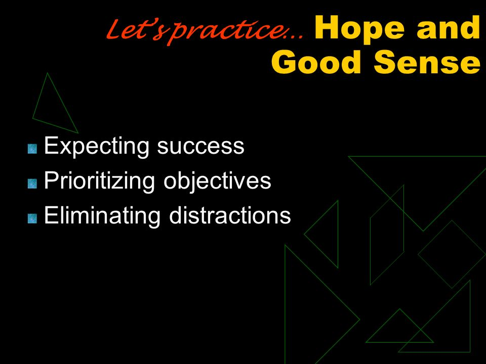 Lets practice… Hope and Good Sense Expecting success Prioritizing objectives Eliminating distractions