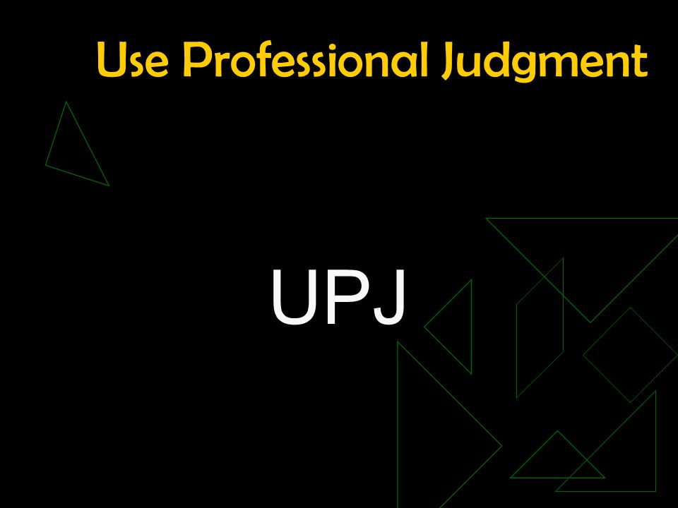 Use Professional Judgment UPJ