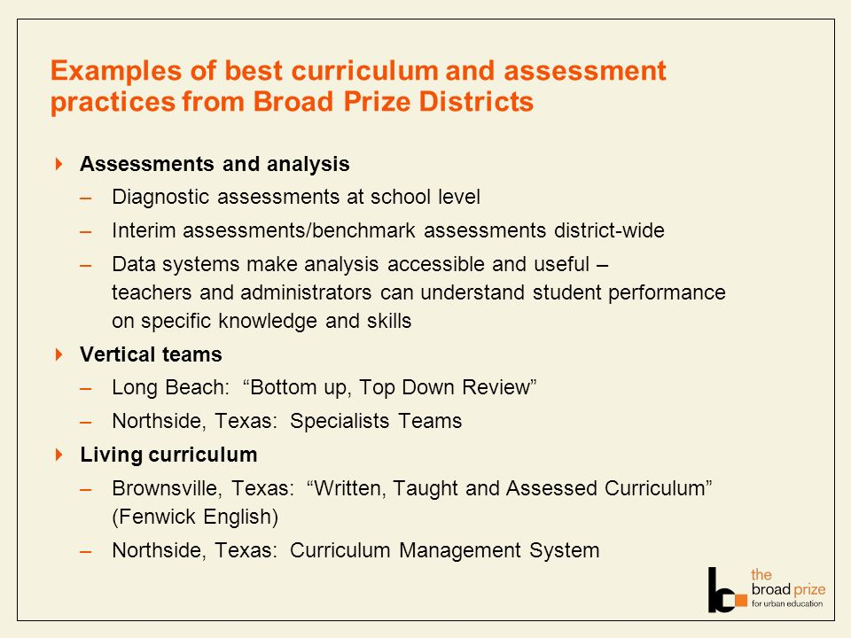 Examples of best curriculum and assessment practices from Broad Prize Districts Assessments and analysis –Diagnostic assessments at school level –Interim assessments/benchmark assessments district-wide –Data systems make analysis accessible and useful – teachers and administrators can understand student performance on specific knowledge and skills Vertical teams –Long Beach: Bottom up, Top Down Review –Northside, Texas: Specialists Teams Living curriculum –Brownsville, Texas: Written, Taught and Assessed Curriculum (Fenwick English) –Northside, Texas: Curriculum Management System