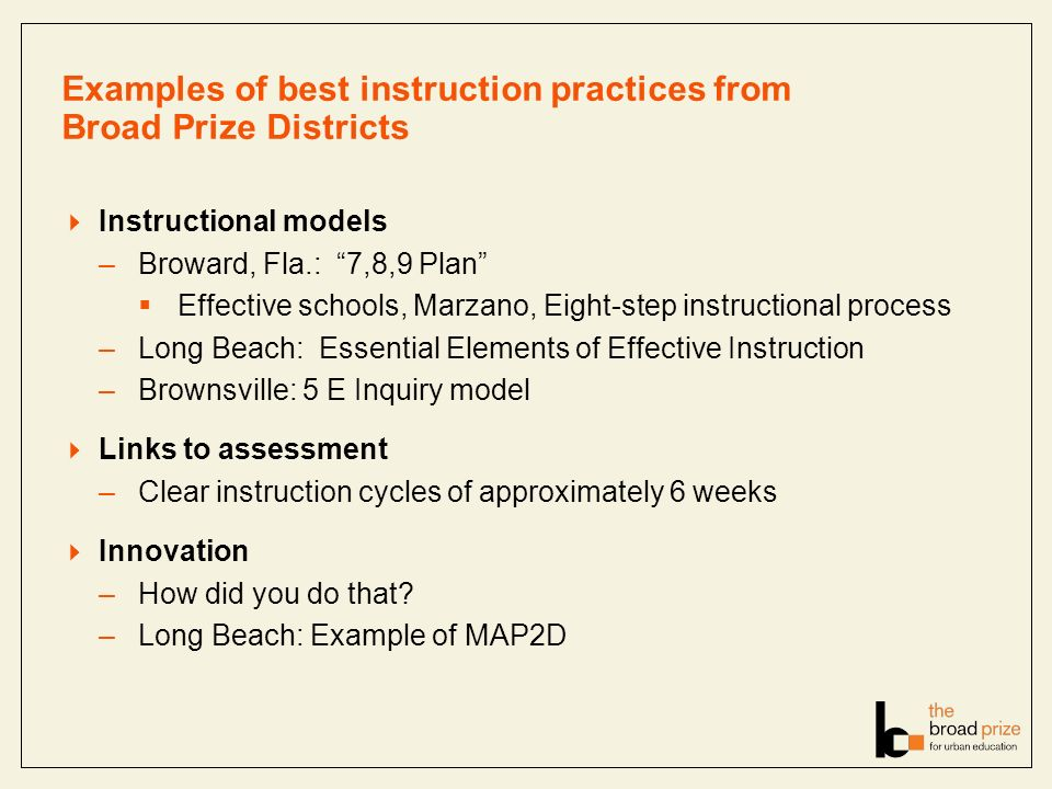 Examples of best instruction practices from Broad Prize Districts Instructional models –Broward, Fla.: 7,8,9 Plan Effective schools, Marzano, Eight-step instructional process –Long Beach: Essential Elements of Effective Instruction –Brownsville: 5 E Inquiry model Links to assessment –Clear instruction cycles of approximately 6 weeks Innovation –How did you do that.