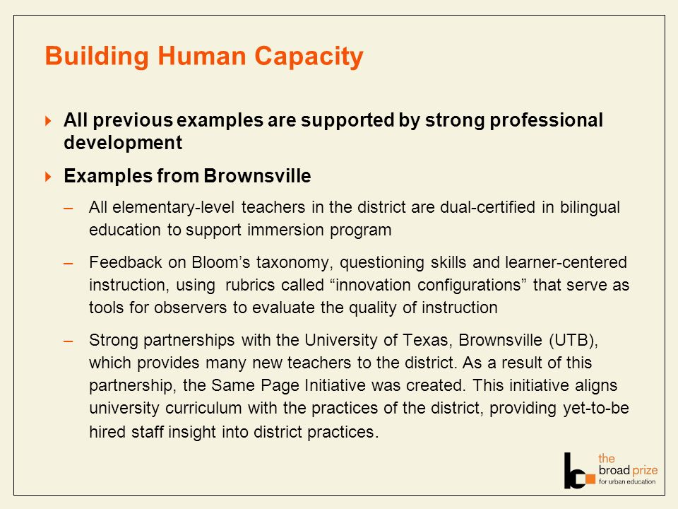 Building Human Capacity All previous examples are supported by strong professional development Examples from Brownsville –All elementary-level teachers in the district are dual-certified in bilingual education to support immersion program –Feedback on Blooms taxonomy, questioning skills and learner-centered instruction, using rubrics called innovation configurations that serve as tools for observers to evaluate the quality of instruction –Strong partnerships with the University of Texas, Brownsville (UTB), which provides many new teachers to the district.