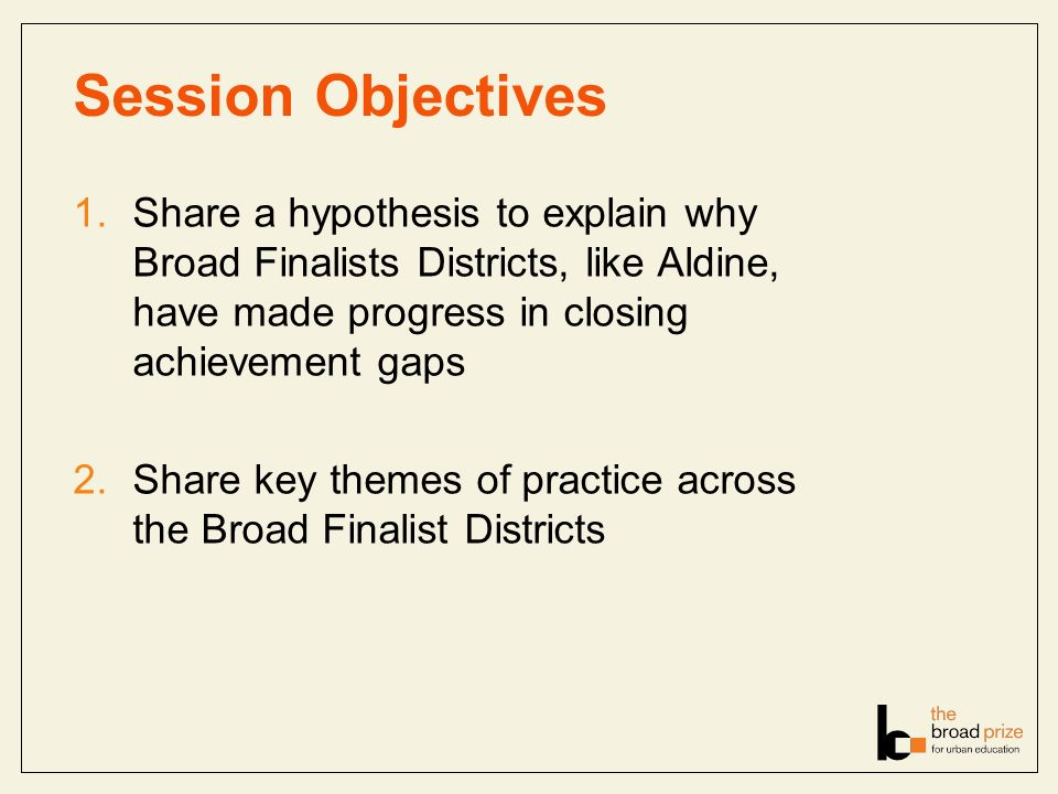 Session Objectives 1.Share a hypothesis to explain why Broad Finalists Districts, like Aldine, have made progress in closing achievement gaps 2.Share key themes of practice across the Broad Finalist Districts