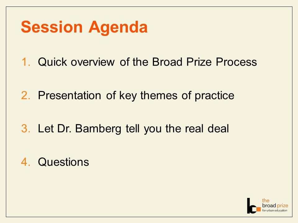 Session Agenda 1.Quick overview of the Broad Prize Process 2.Presentation of key themes of practice 3.Let Dr.