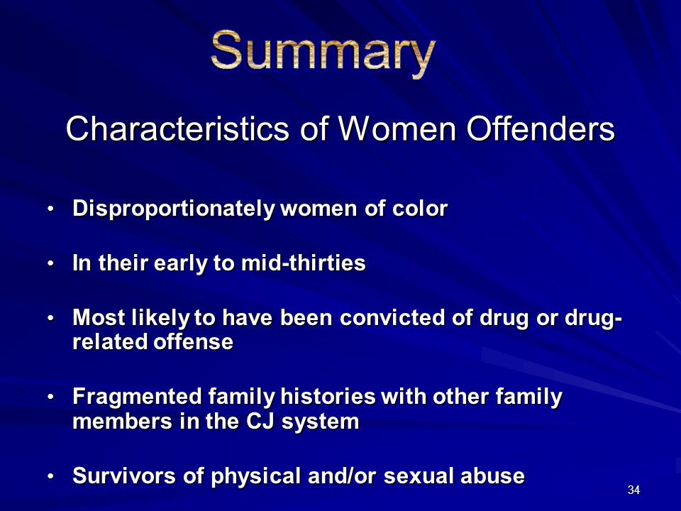 34 Characteristics of Women Offenders Disproportionately women of color Disproportionately women of color In their early to mid-thirties In their early to mid-thirties Most likely to have been convicted of drug or drug- related offense Most likely to have been convicted of drug or drug- related offense Fragmented family histories with other family members in the CJ system Fragmented family histories with other family members in the CJ system Survivors of physical and/or sexual abuse Survivors of physical and/or sexual abuse