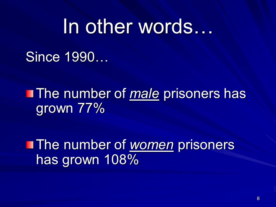 8 In other words… Since 1990… The number of male prisoners has grown 77% The number of women prisoners has grown 108%