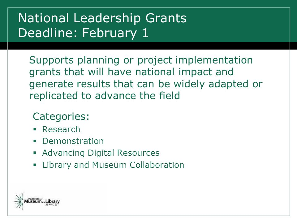 National Leadership Grants Deadline: February 1 Supports planning or project implementation grants that will have national impact and generate results that can be widely adapted or replicated to advance the field Categories: Research Demonstration Advancing Digital Resources Library and Museum Collaboration