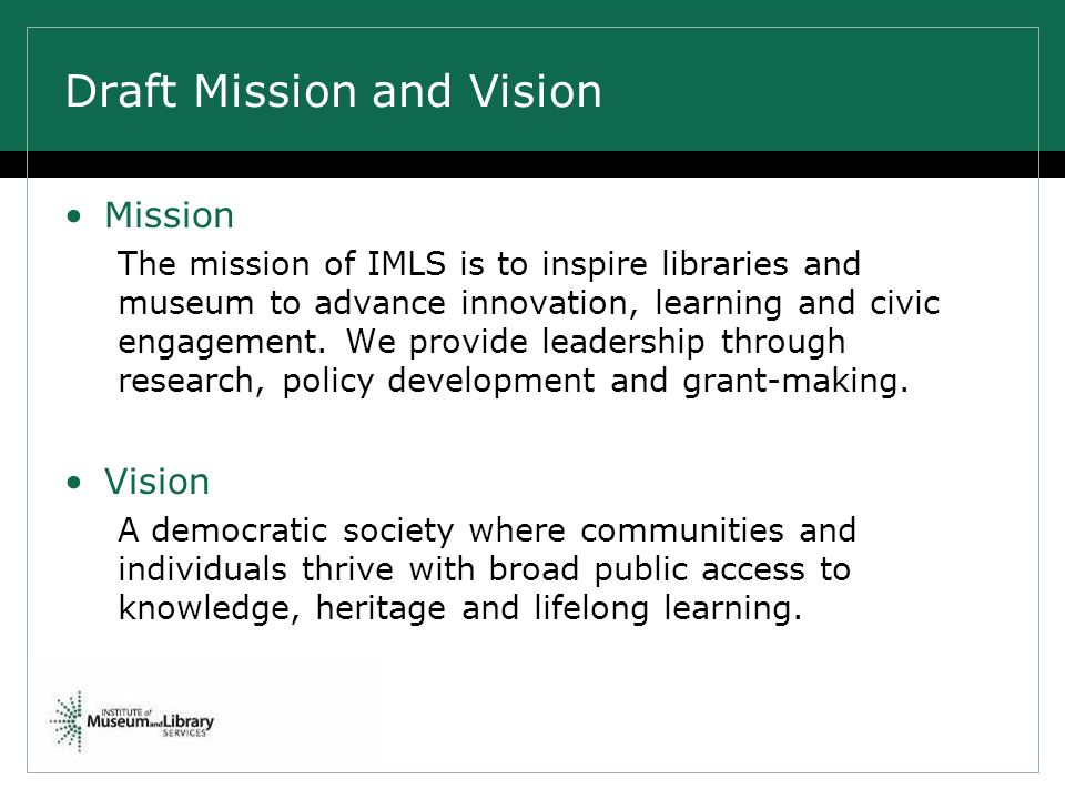 Draft Mission and Vision Mission The mission of IMLS is to inspire libraries and museum to advance innovation, learning and civic engagement.