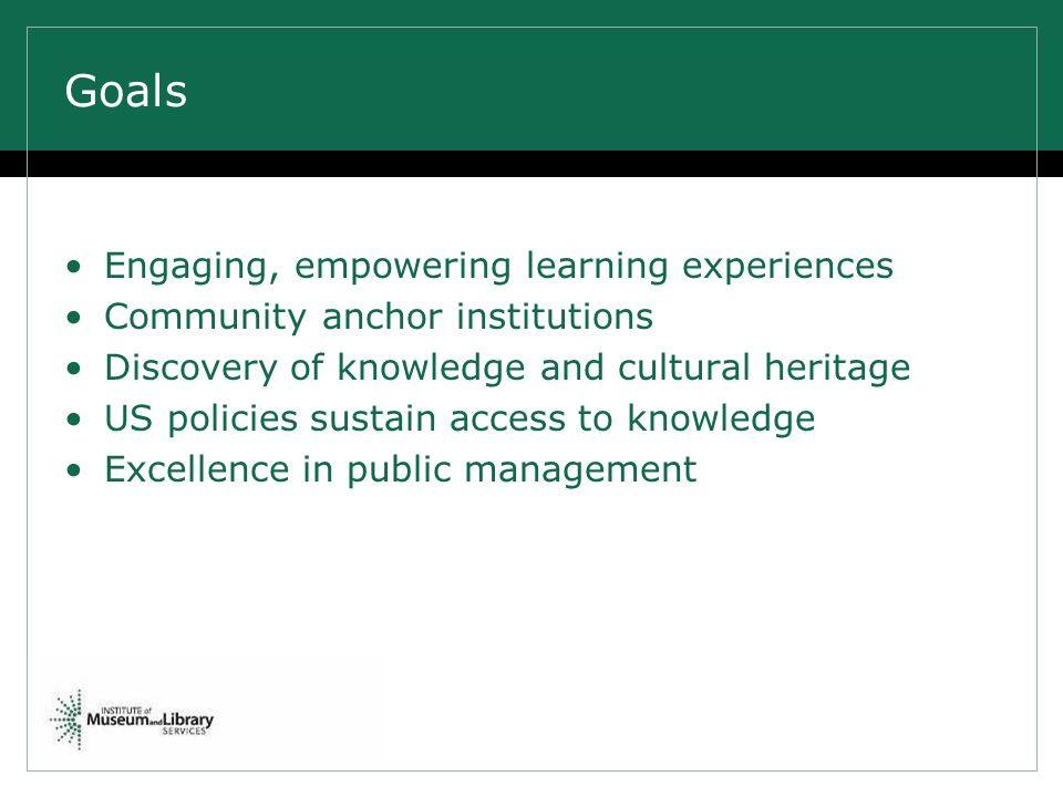 Goals Engaging, empowering learning experiences Community anchor institutions Discovery of knowledge and cultural heritage US policies sustain access to knowledge Excellence in public management