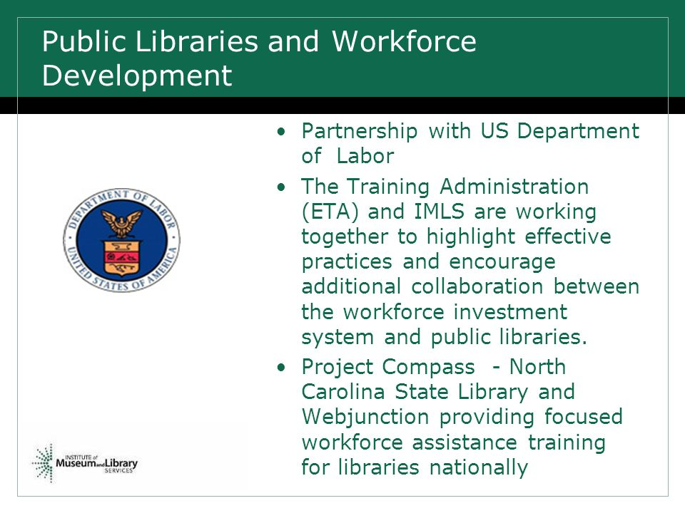 Public Libraries and Workforce Development Partnership with US Department of Labor The Training Administration (ETA) and IMLS are working together to highlight effective practices and encourage additional collaboration between the workforce investment system and public libraries.