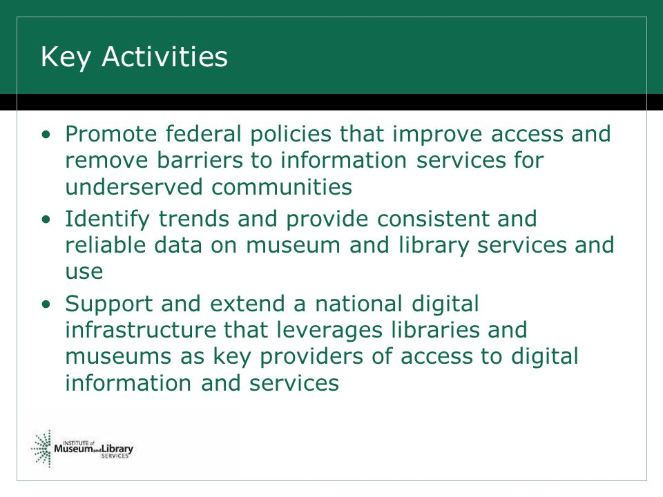Key Activities Promote federal policies that improve access and remove barriers to information services for underserved communities Identify trends and provide consistent and reliable data on museum and library services and use Support and extend a national digital infrastructure that leverages libraries and museums as key providers of access to digital information and services