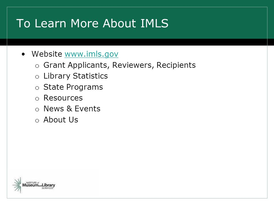 To Learn More About IMLS Website www.imls.govwww.imls.gov o Grant Applicants, Reviewers, Recipients o Library Statistics o State Programs o Resources o News & Events o About Us
