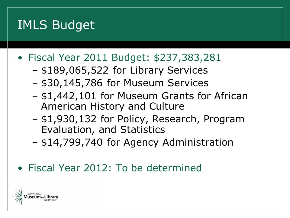 IMLS Budget Fiscal Year 2011 Budget: $237,383,281 –$189,065,522 for Library Services –$30,145,786 for Museum Services –$1,442,101 for Museum Grants for African American History and Culture –$1,930,132 for Policy, Research, Program Evaluation, and Statistics –$14,799,740 for Agency Administration Fiscal Year 2012: To be determined