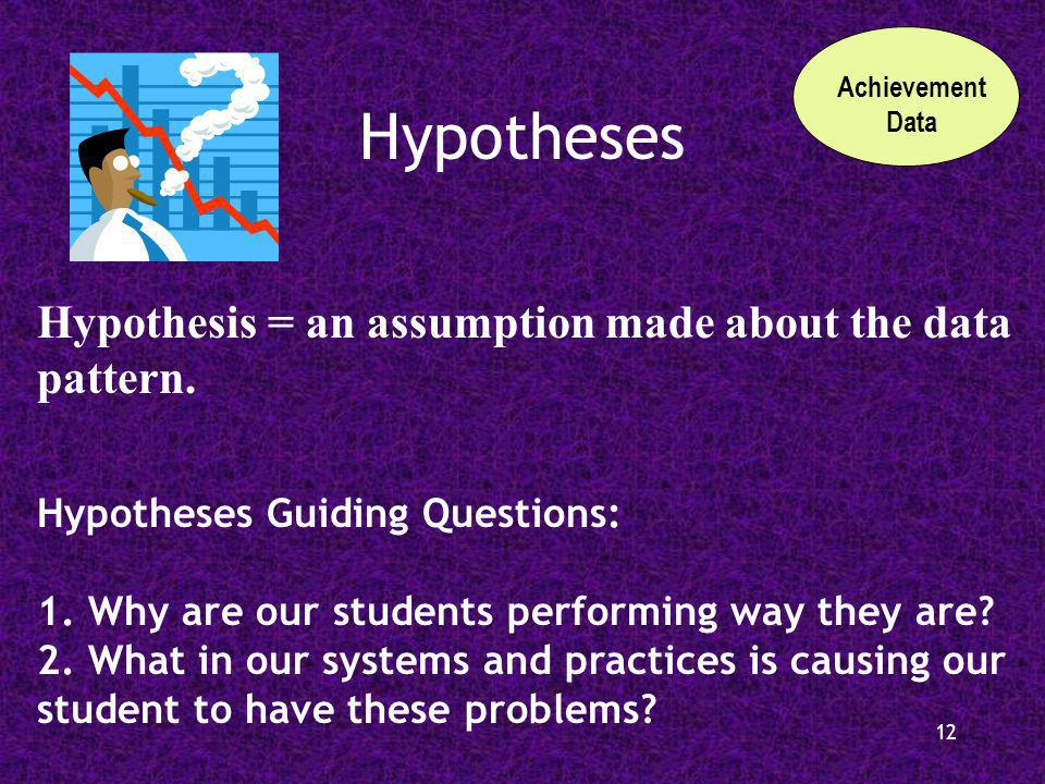 12 Hypotheses Achievement Data Hypothesis = an assumption made about the data pattern.