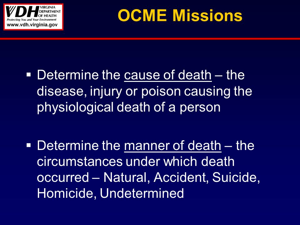 OCME Missions Determine the cause of death – the disease, injury or poison causing the physiological death of a person Determine the manner of death – the circumstances under which death occurred – Natural, Accident, Suicide, Homicide, Undetermined