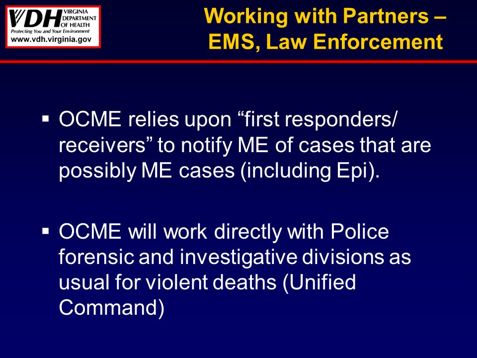 Working with Partners – EMS, Law Enforcement OCME relies upon first responders/ receivers to notify ME of cases that are possibly ME cases (including Epi).