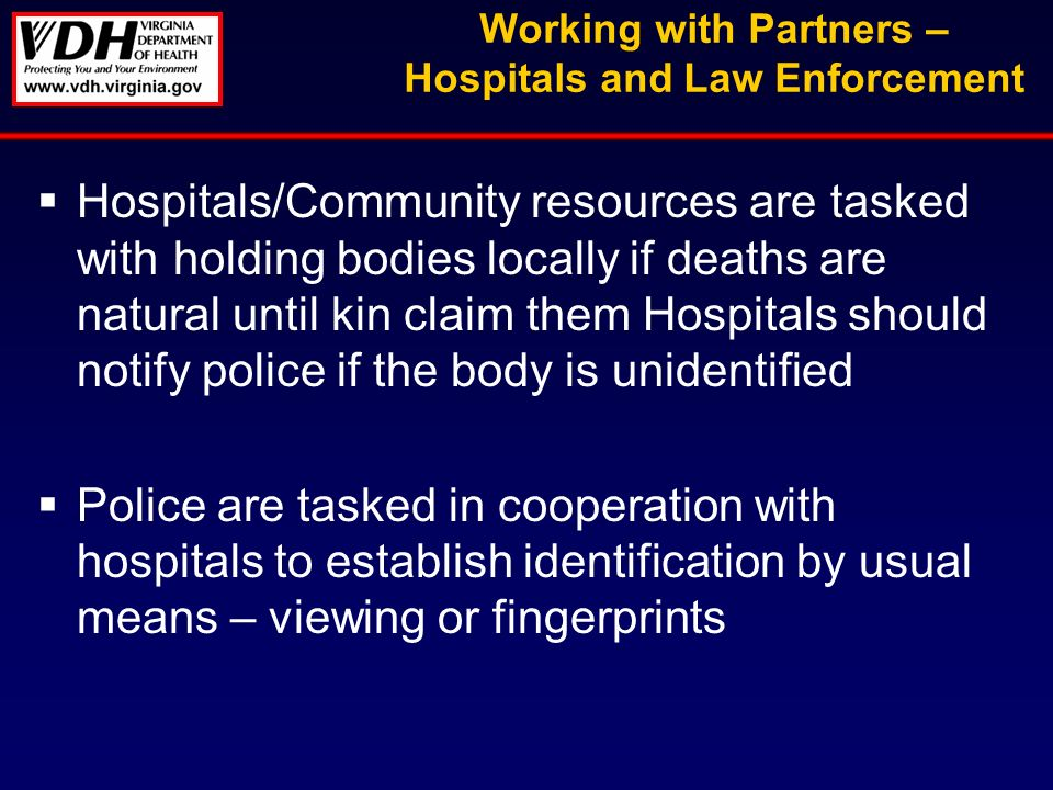 Working with Partners – Hospitals and Law Enforcement Hospitals/Community resources are tasked with holding bodies locally if deaths are natural until kin claim them Hospitals should notify police if the body is unidentified Police are tasked in cooperation with hospitals to establish identification by usual means – viewing or fingerprints