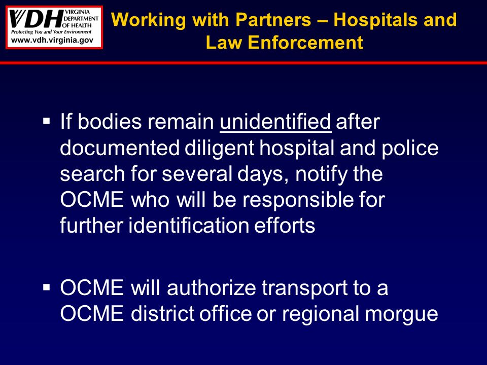 Working with Partners – Hospitals and Law Enforcement If bodies remain unidentified after documented diligent hospital and police search for several days, notify the OCME who will be responsible for further identification efforts OCME will authorize transport to a OCME district office or regional morgue