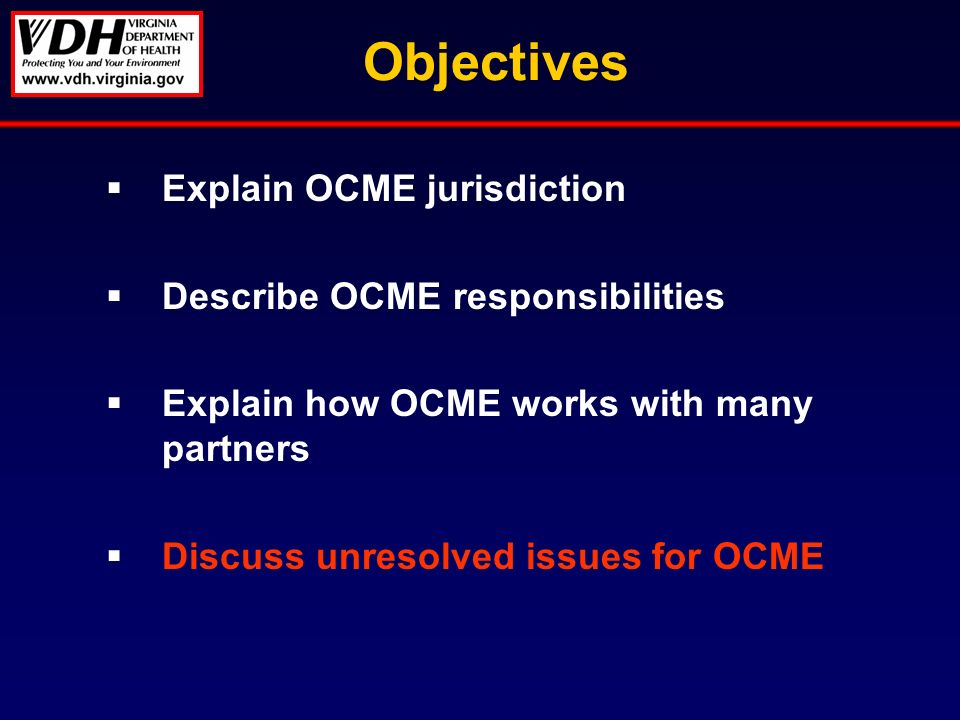 Objectives Explain OCME jurisdiction Describe OCME responsibilities Explain how OCME works with many partners Discuss unresolved issues for OCME