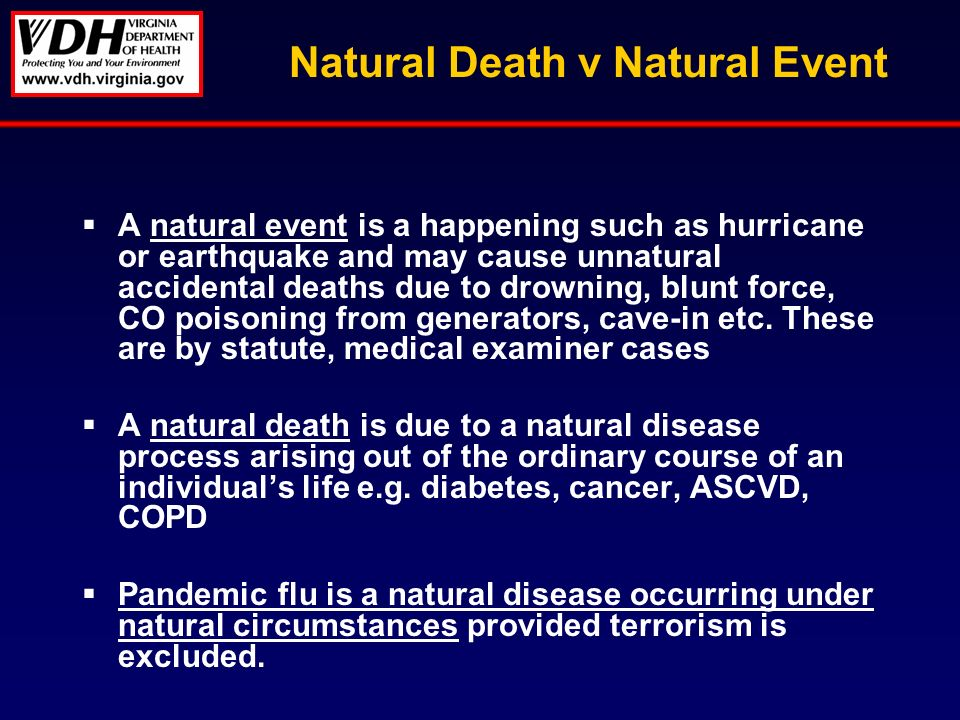 Natural Death v Natural Event A natural event is a happening such as hurricane or earthquake and may cause unnatural accidental deaths due to drowning, blunt force, CO poisoning from generators, cave-in etc.