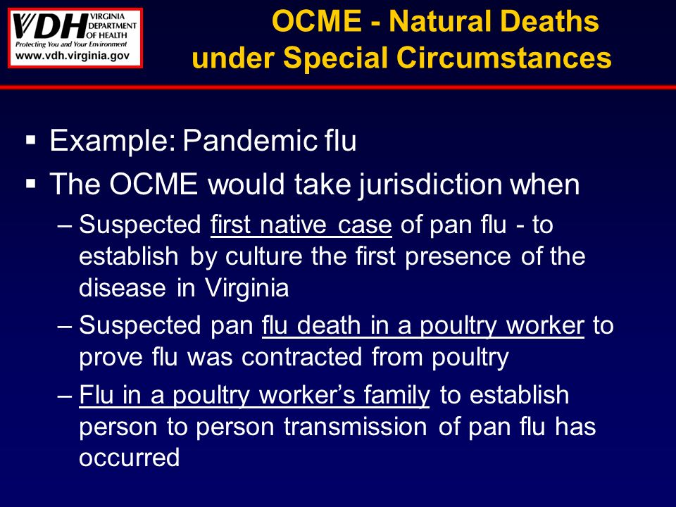 OCME - Natural Deaths under Special Circumstances Example: Pandemic flu The OCME would take jurisdiction when –Suspected first native case of pan flu - to establish by culture the first presence of the disease in Virginia –Suspected pan flu death in a poultry worker to prove flu was contracted from poultry –Flu in a poultry workers family to establish person to person transmission of pan flu has occurred