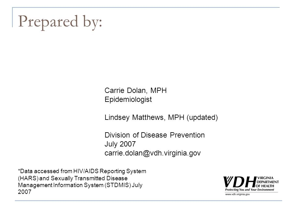 Prepared by: Carrie Dolan, MPH Epidemiologist Lindsey Matthews, MPH (updated) Division of Disease Prevention July 2007 carrie.dolan@vdh.virginia.gov *Data accessed from HIV/AIDS Reporting System (HARS) and Sexually Transmitted Disease Management Information System (STDMIS) July 2007