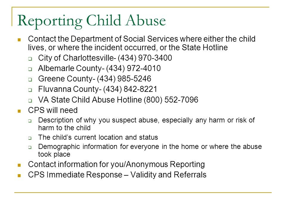 Reporting Child Abuse Contact the Department of Social Services where either the child lives, or where the incident occurred, or the State Hotline City of Charlottesville- (434) 970-3400 Albemarle County- (434) 972-4010 Greene County- (434) 985-5246 Fluvanna County- (434) 842-8221 VA State Child Abuse Hotline (800) 552-7096 CPS will need Description of why you suspect abuse, especially any harm or risk of harm to the child The childs current location and status Demographic information for everyone in the home or where the abuse took place Contact information for you/Anonymous Reporting CPS Immediate Response – Validity and Referrals