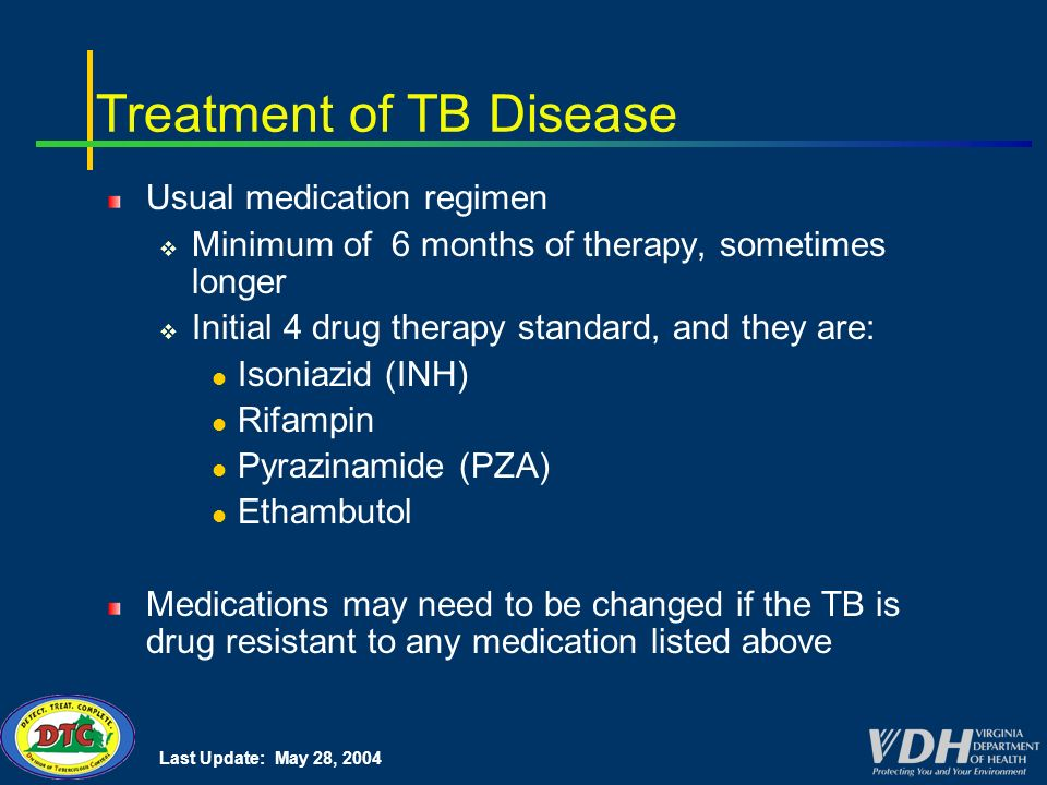 Last Update: May 28, 2004 Treatment of TB Disease Usual medication regimen Minimum of 6 months of therapy, sometimes longer Initial 4 drug therapy standard, and they are: Isoniazid (INH) Rifampin Pyrazinamide (PZA) Ethambutol Medications may need to be changed if the TB is drug resistant to any medication listed above