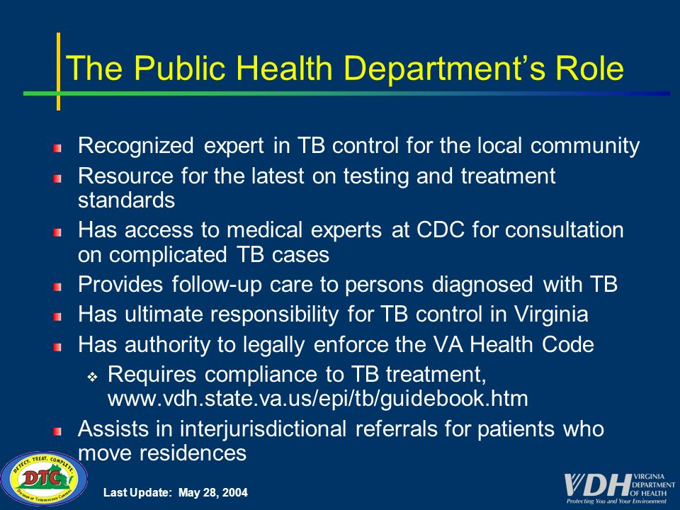 Last Update: May 28, 2004 The Public Health Departments Role Recognized expert in TB control for the local community Resource for the latest on testing and treatment standards Has access to medical experts at CDC for consultation on complicated TB cases Provides follow-up care to persons diagnosed with TB Has ultimate responsibility for TB control in Virginia Has authority to legally enforce the VA Health Code Requires compliance to TB treatment,   Assists in interjurisdictional referrals for patients who move residences