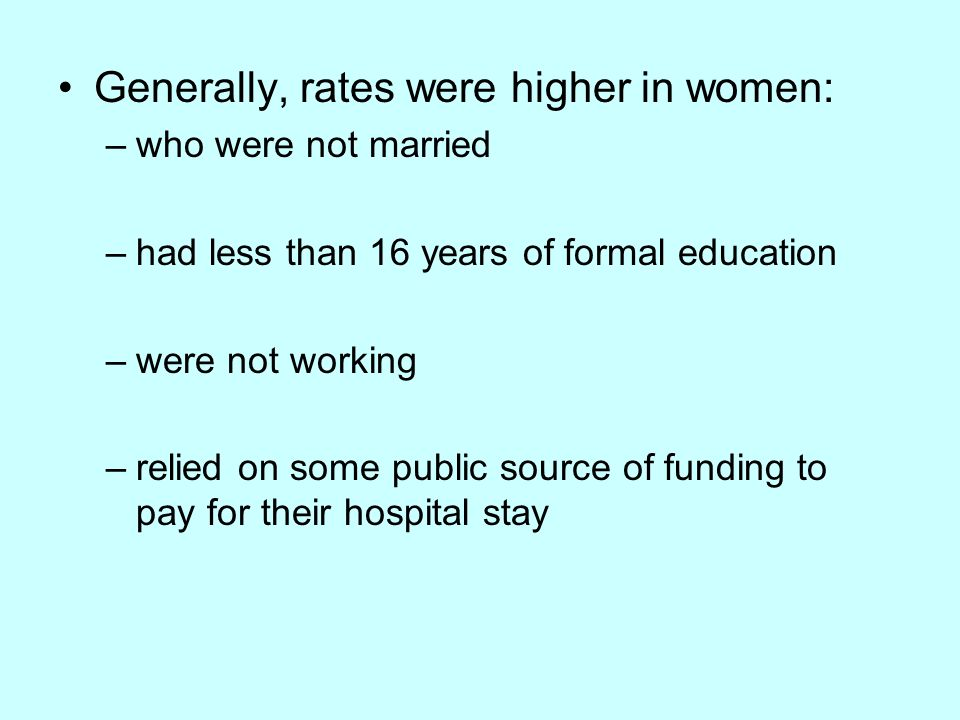 Generally, rates were higher in women: –who were not married –had less than 16 years of formal education –were not working –relied on some public source of funding to pay for their hospital stay