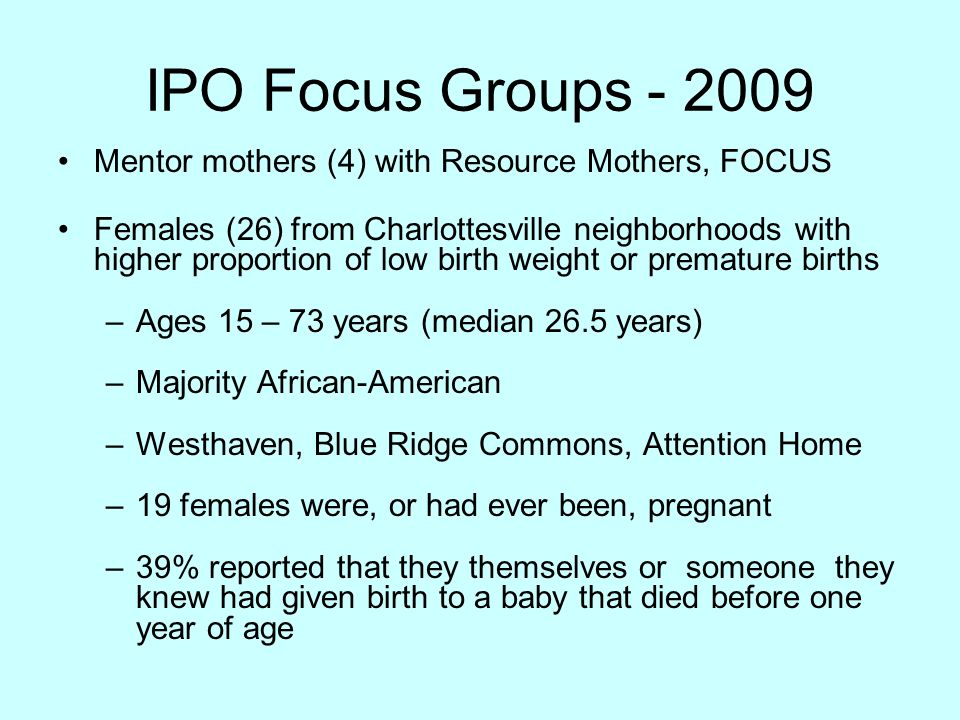 IPO Focus Groups - 2009 Mentor mothers (4) with Resource Mothers, FOCUS Females (26) from Charlottesville neighborhoods with higher proportion of low birth weight or premature births –Ages 15 – 73 years (median 26.5 years) –Majority African-American –Westhaven, Blue Ridge Commons, Attention Home –19 females were, or had ever been, pregnant –39% reported that they themselves or someone they knew had given birth to a baby that died before one year of age